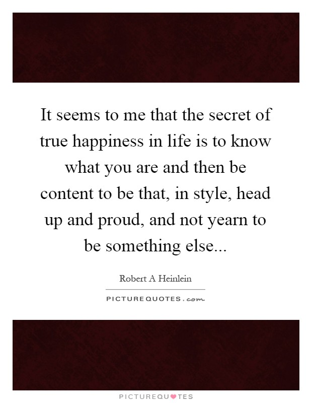 It seems to me that the secret of true happiness in life is to know what you are and then be content to be that, in style, head up and proud, and not yearn to be something else Picture Quote #1