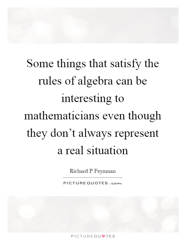 Some things that satisfy the rules of algebra can be interesting to mathematicians even though they don't always represent a real situation Picture Quote #1