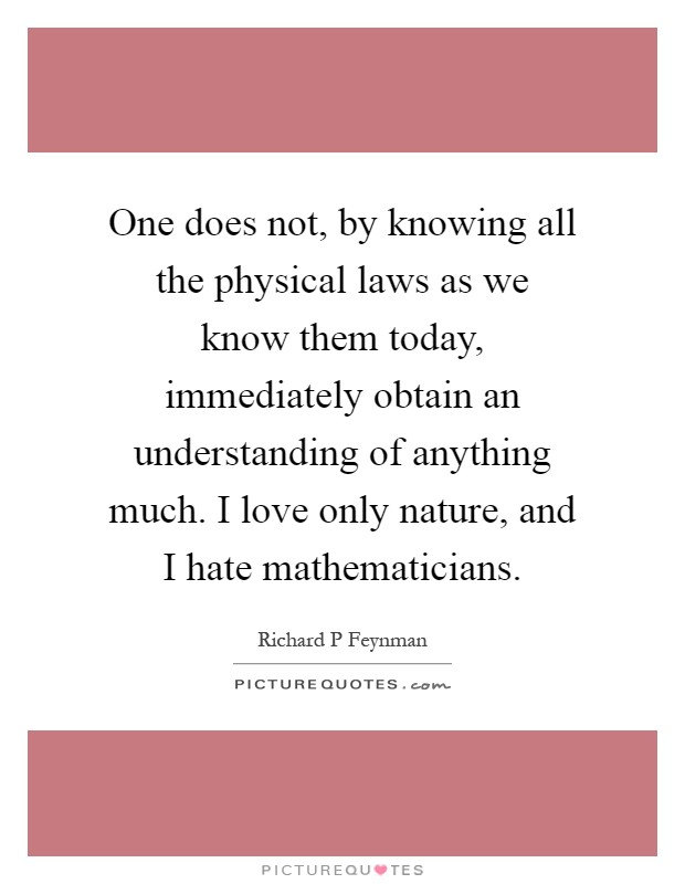 One does not, by knowing all the physical laws as we know them today, immediately obtain an understanding of anything much. I love only nature, and I hate mathematicians Picture Quote #1
