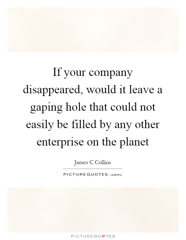 If your company disappeared, would it leave a gaping hole that could not easily be filled by any other enterprise on the planet Picture Quote #1