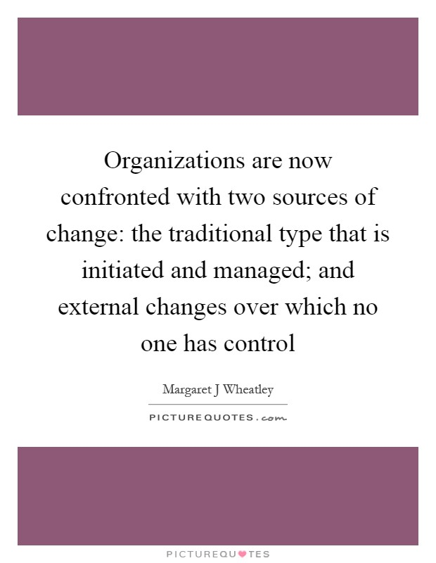Organizations are now confronted with two sources of change: the traditional type that is initiated and managed; and external changes over which no one has control Picture Quote #1