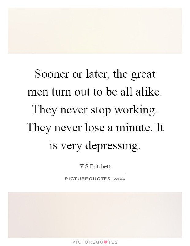 Sooner or later, the great men turn out to be all alike. They never stop working. They never lose a minute. It is very depressing Picture Quote #1
