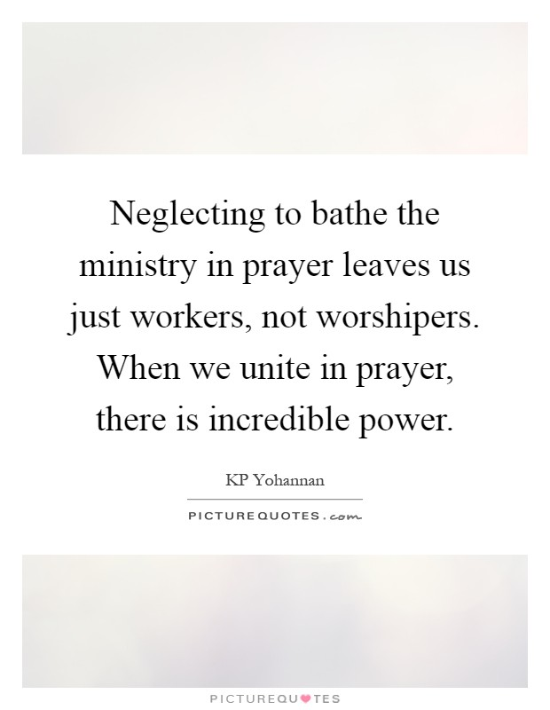 Neglecting to bathe the ministry in prayer leaves us just workers, not worshipers. When we unite in prayer, there is incredible power Picture Quote #1