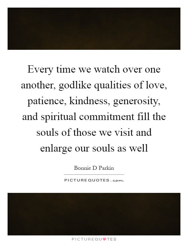 Every time we watch over one another, godlike qualities of love, patience, kindness, generosity, and spiritual commitment fill the souls of those we visit and enlarge our souls as well Picture Quote #1
