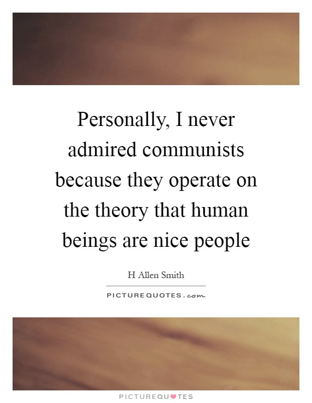 Personally, I never admired communists because they operate on the theory that human beings are nice people Picture Quote #1