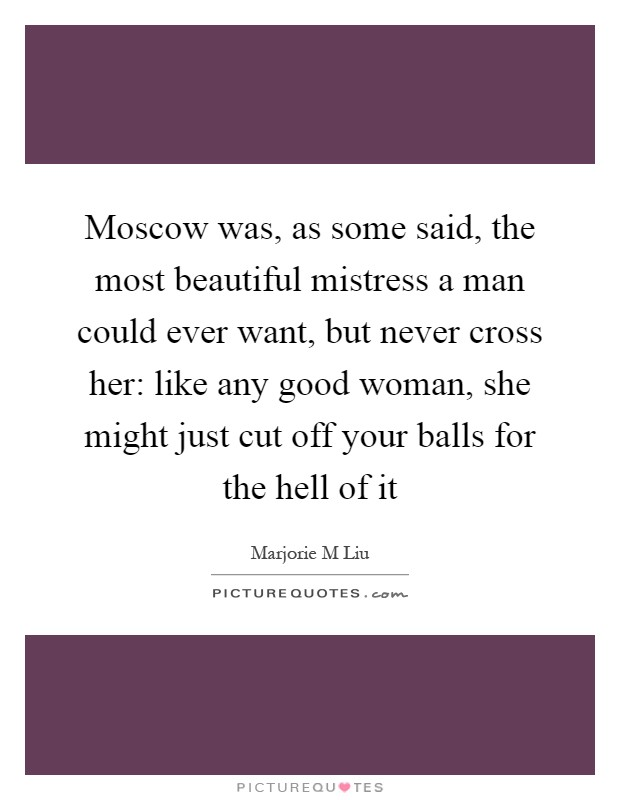 Moscow was, as some said, the most beautiful mistress a man could ever want, but never cross her: like any good woman, she might just cut off your balls for the hell of it Picture Quote #1