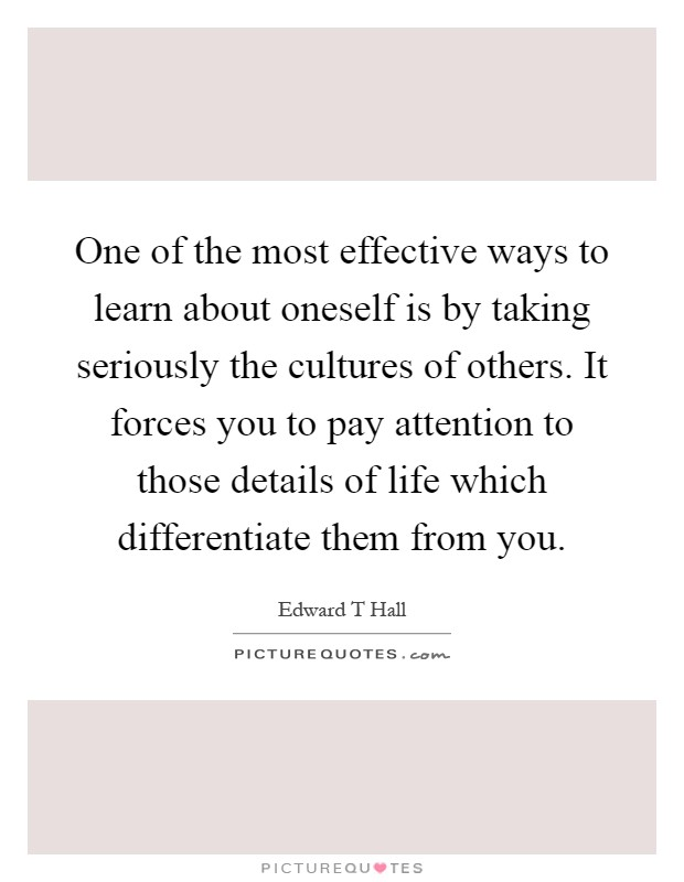 One of the most effective ways to learn about oneself is by taking seriously the cultures of others. It forces you to pay attention to those details of life which differentiate them from you Picture Quote #1