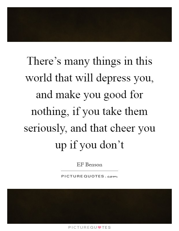 There's many things in this world that will depress you, and make you good for nothing, if you take them seriously, and that cheer you up if you don't Picture Quote #1