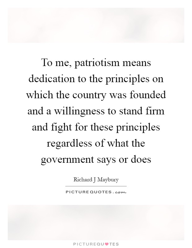 what patriotism means to me For myself — and i suspect, people such as colin kaepernick, true patriotism means standing up for those in society who aren't given the same opportunities, those who aren't being treated with the same respect and given the same individual liberty that others are to me, true patriotism is to align oneself.