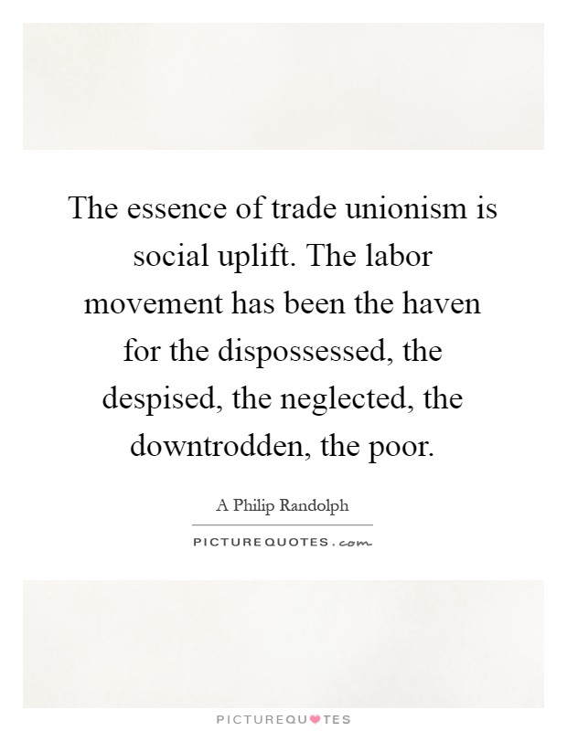 The essence of trade unionism is social uplift. The labor movement has been the haven for the dispossessed, the despised, the neglected, the downtrodden, the poor Picture Quote #1