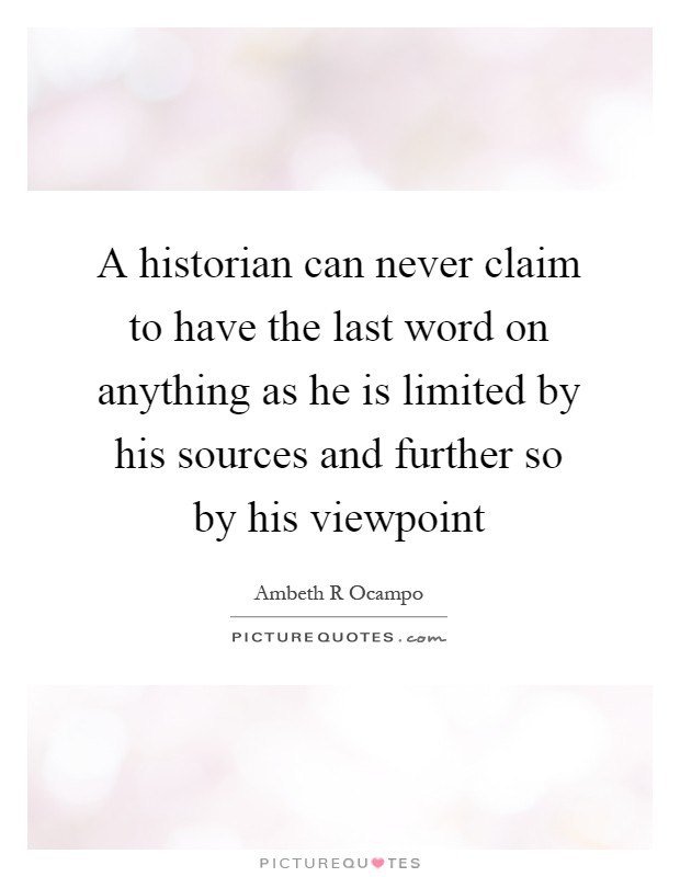 A historian can never claim to have the last word on anything as he is limited by his sources and further so by his viewpoint Picture Quote #1