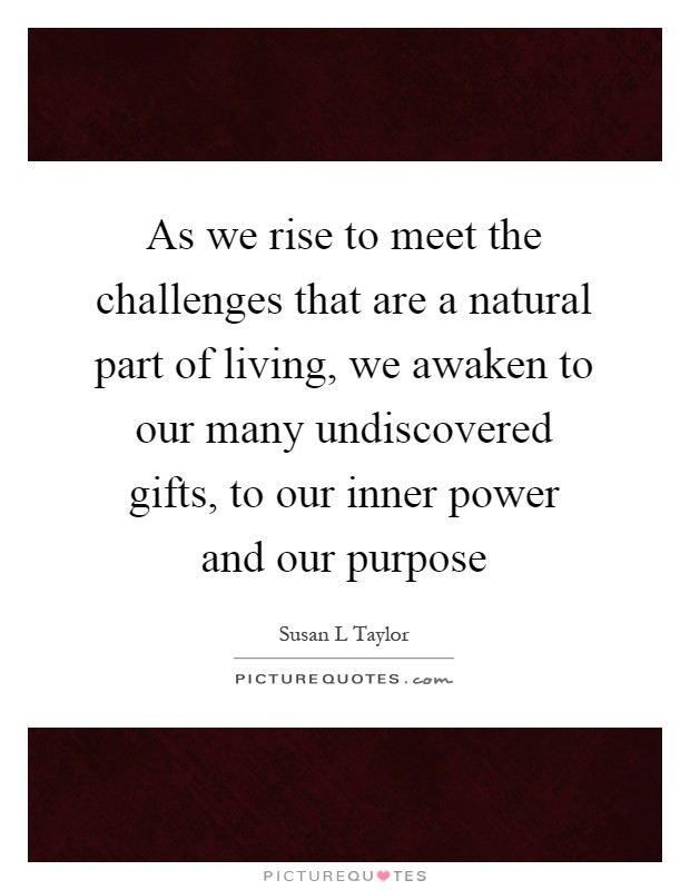 As we rise to meet the challenges that are a natural part of living, we awaken to our many undiscovered gifts, to our inner power and our purpose Picture Quote #1