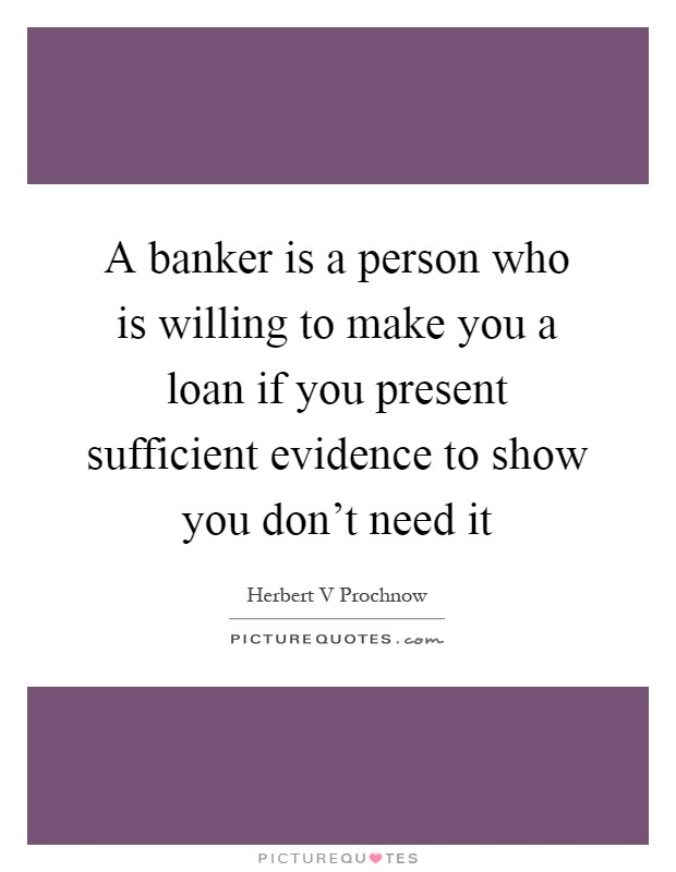 A banker is a person who is willing to make you a loan if you present sufficient evidence to show you don't need it Picture Quote #1