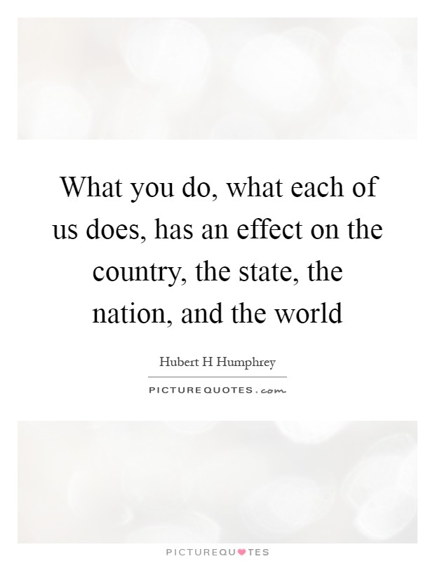 What you do, what each of us does, has an effect on the country, the state, the nation, and the world Picture Quote #1