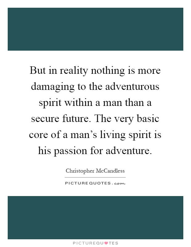But in reality nothing is more damaging to the adventurous spirit within a man than a secure future. The very basic core of a man's living spirit is his passion for adventure Picture Quote #1