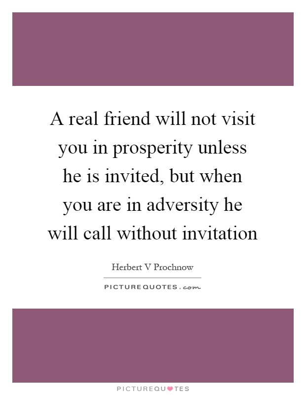 A real friend will not visit you in prosperity unless he is invited, but when you are in adversity he will call without invitation Picture Quote #1