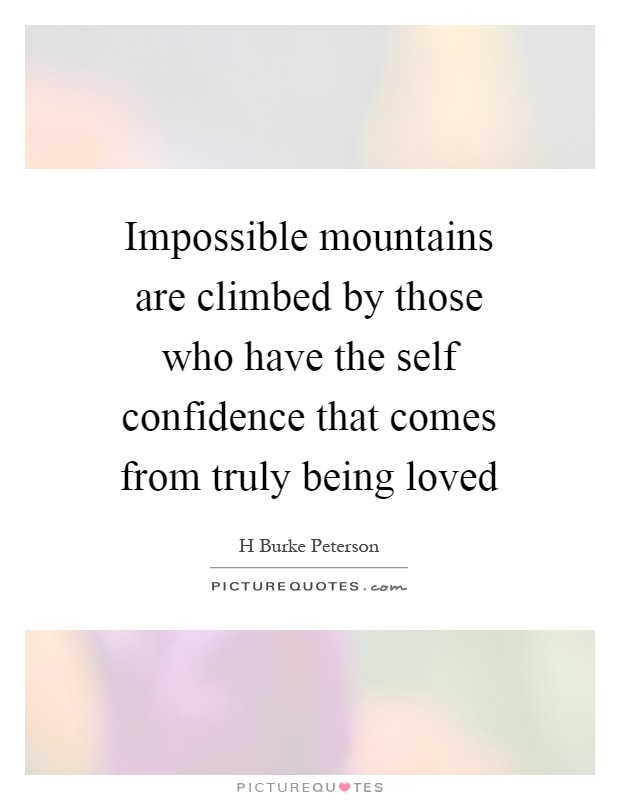 Impossible mountains are climbed by those who have the self confidence that comes from truly being loved Picture Quote #1