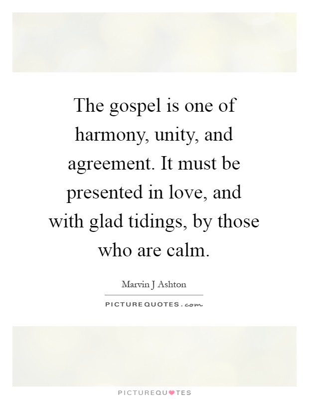 The gospel is one of harmony, unity, and agreement. It must be presented in love, and with glad tidings, by those who are calm Picture Quote #1
