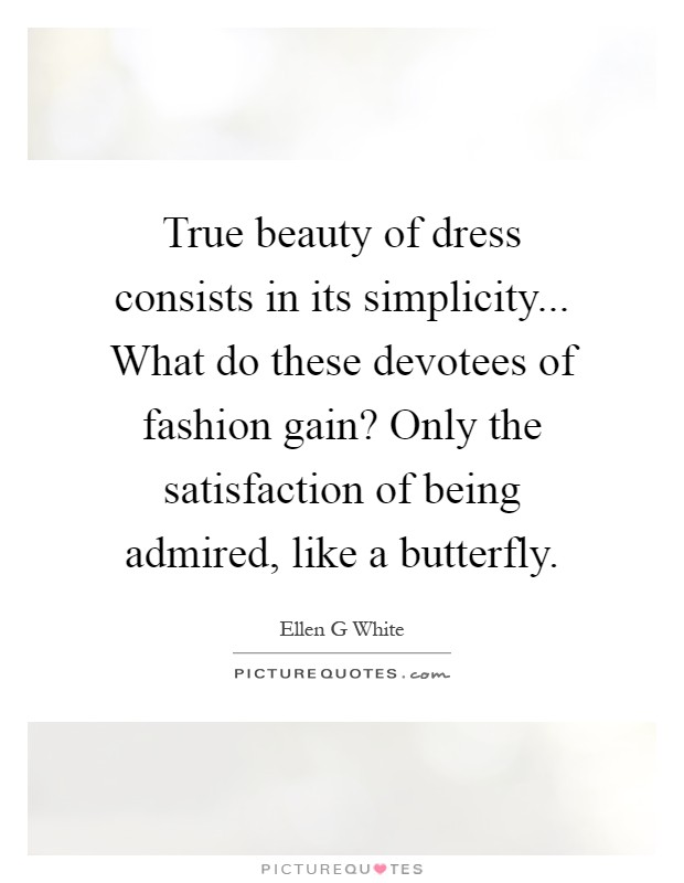 True beauty of dress consists in its simplicity... What do these devotees of fashion gain? Only the satisfaction of being admired, like a butterfly Picture Quote #1