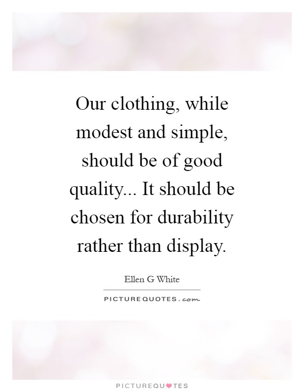 Our clothing, while modest and simple, should be of good quality... It should be chosen for durability rather than display Picture Quote #1
