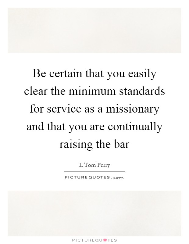Be certain that you easily clear the minimum standards for service as a missionary and that you are continually raising the bar Picture Quote #1