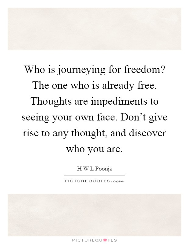 Who is journeying for freedom? The one who is already free. Thoughts are impediments to seeing your own face. Don't give rise to any thought, and discover who you are Picture Quote #1