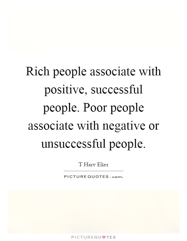Rich people associate with positive, successful people. Poor people associate with negative or unsuccessful people Picture Quote #1