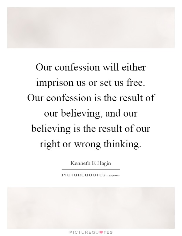 Our confession will either imprison us or set us free. Our confession is the result of our believing, and our believing is the result of our right or wrong thinking Picture Quote #1