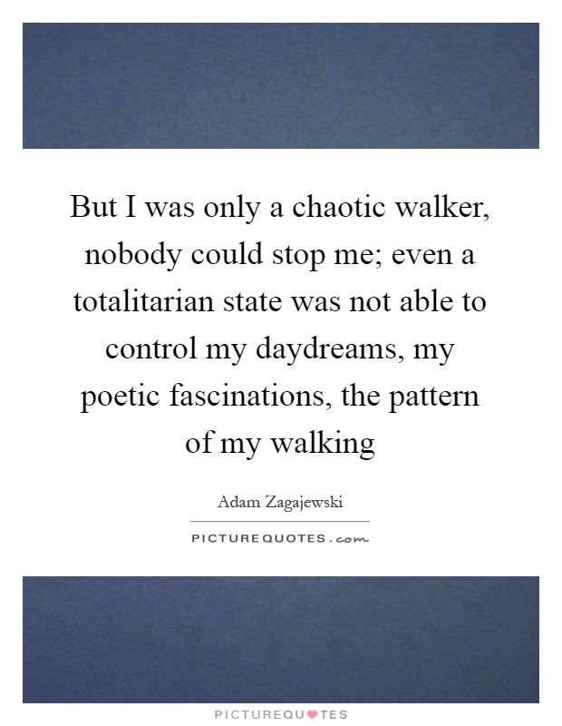 But I was only a chaotic walker, nobody could stop me; even a totalitarian state was not able to control my daydreams, my poetic fascinations, the pattern of my walking Picture Quote #1