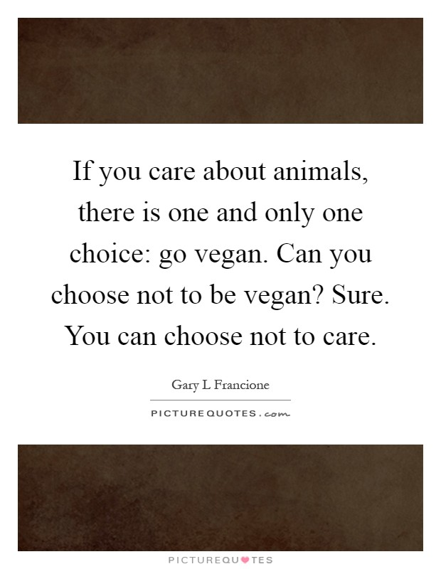 If you care about animals, there is one and only one choice: go vegan. Can you choose not to be vegan? Sure. You can choose not to care Picture Quote #1
