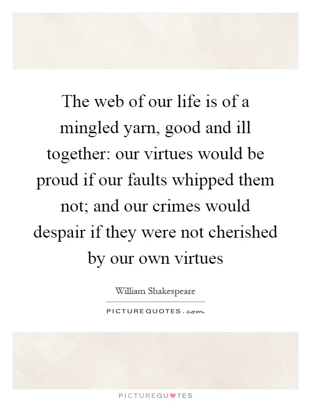 The web of our life is of a mingled yarn, good and ill together: our virtues would be proud if our faults whipped them not; and our crimes would despair if they were not cherished by our own virtues Picture Quote #1