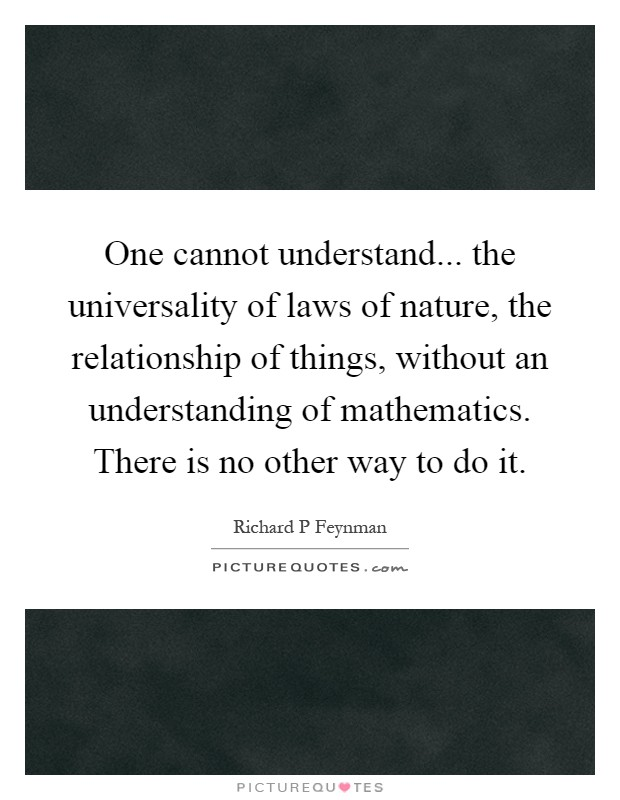 One cannot understand... the universality of laws of nature, the relationship of things, without an understanding of mathematics. There is no other way to do it Picture Quote #1