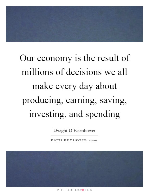 Our economy is the result of millions of decisions we all make every day about producing, earning, saving, investing, and spending Picture Quote #1