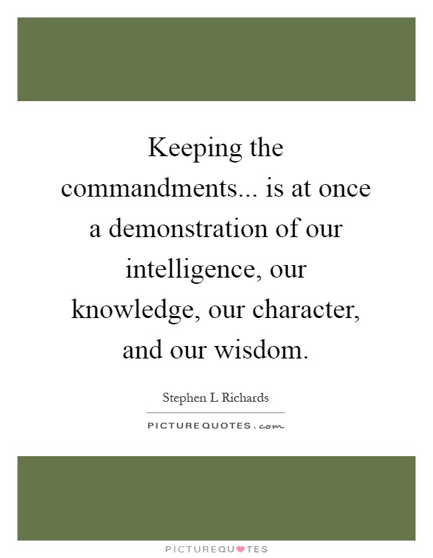 Keeping the commandments... is at once a demonstration of our intelligence, our knowledge, our character, and our wisdom Picture Quote #1