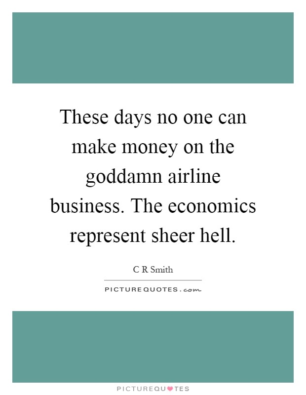 These days no one can make money on the goddamn airline business. The economics represent sheer hell Picture Quote #1