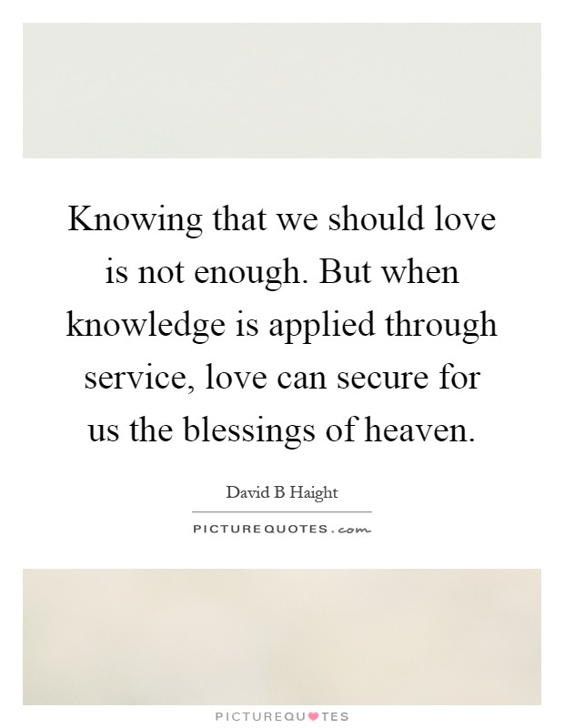 Knowing that we should love is not enough. But when knowledge is applied through service, love can secure for us the blessings of heaven Picture Quote #1
