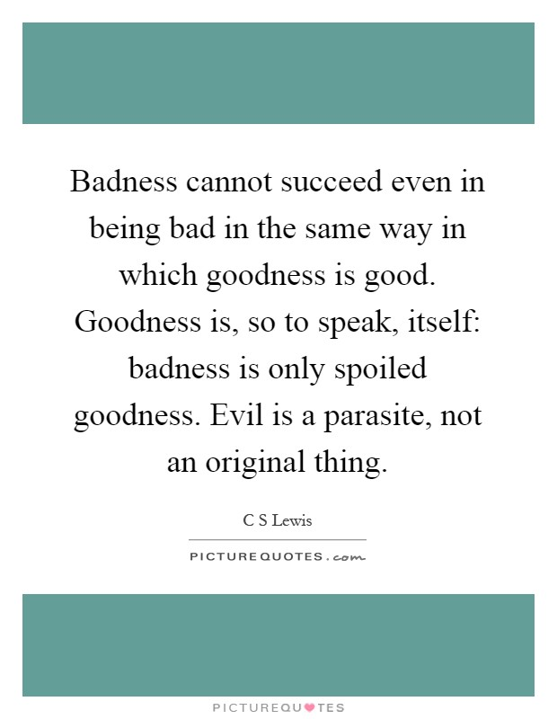 Badness cannot succeed even in being bad in the same way in which goodness is good. Goodness is, so to speak, itself: badness is only spoiled goodness. Evil is a parasite, not an original thing Picture Quote #1