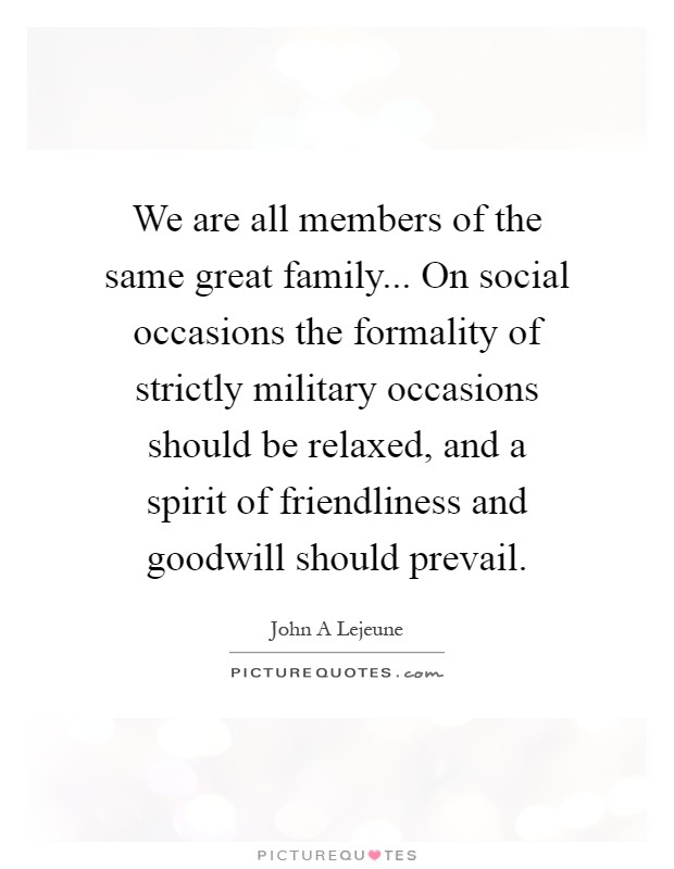 We are all members of the same great family... On social occasions the formality of strictly military occasions should be relaxed, and a spirit of friendliness and goodwill should prevail Picture Quote #1