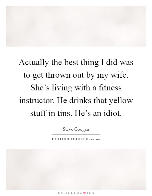 Actually the best thing I did was to get thrown out by my wife. She's living with a fitness instructor. He drinks that yellow stuff in tins. He's an idiot Picture Quote #1