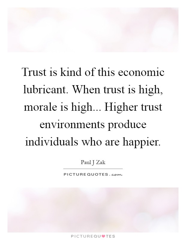 Trust is kind of this economic lubricant. When trust is high, morale is high... Higher trust environments produce individuals who are happier Picture Quote #1