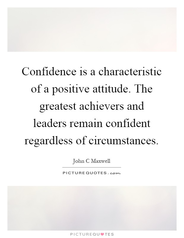 Confidence is a characteristic of a positive attitude. The greatest achievers and leaders remain confident regardless of circumstances Picture Quote #1