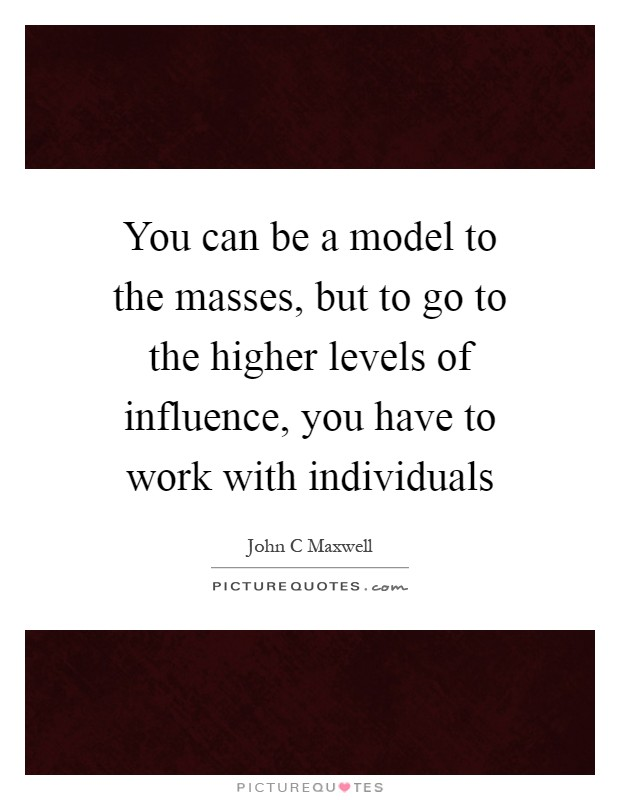 You can be a model to the masses, but to go to the higher levels of influence, you have to work with individuals Picture Quote #1