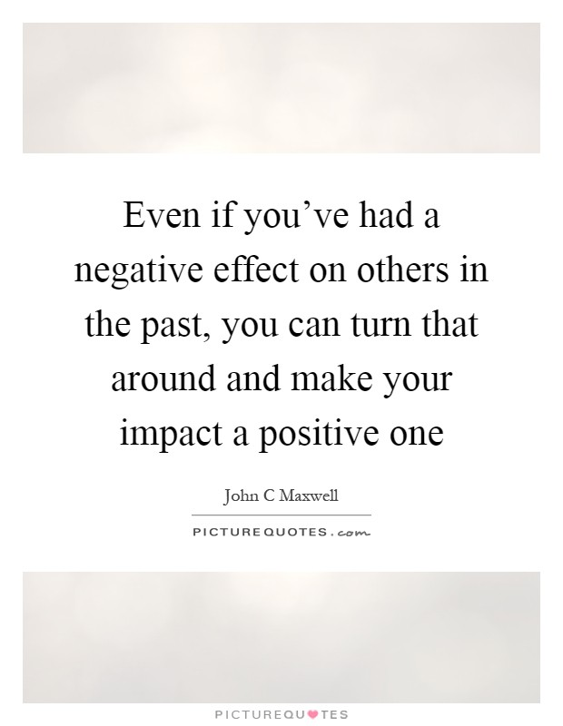 Even if you've had a negative effect on others in the past, you can turn that around and make your impact a positive one Picture Quote #1