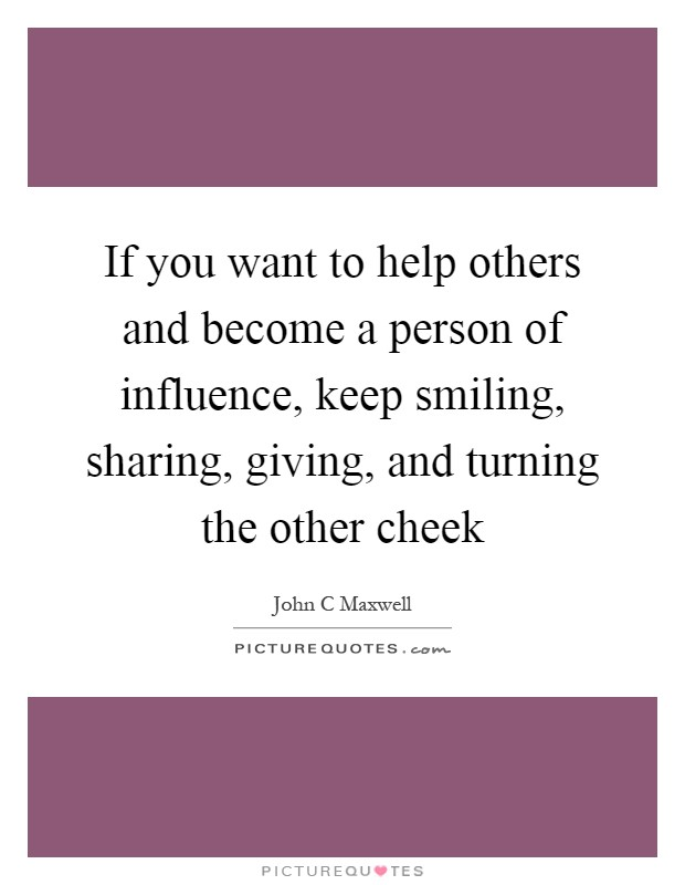 If you want to help others and become a person of influence, keep smiling, sharing, giving, and turning the other cheek Picture Quote #1