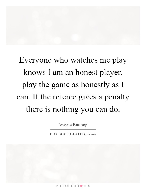 Everyone who watches me play knows I am an honest player. play the game as honestly as I can. If the referee gives a penalty there is nothing you can do Picture Quote #1