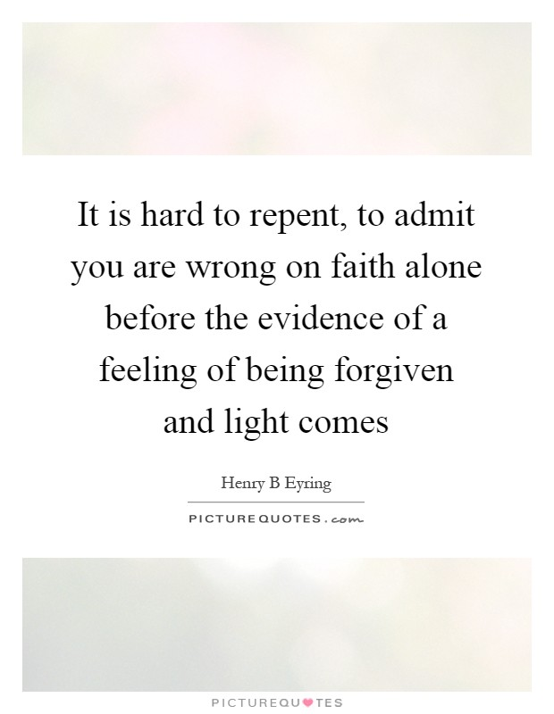 It is hard to repent, to admit you are wrong on faith alone before the evidence of a feeling of being forgiven and light comes Picture Quote #1