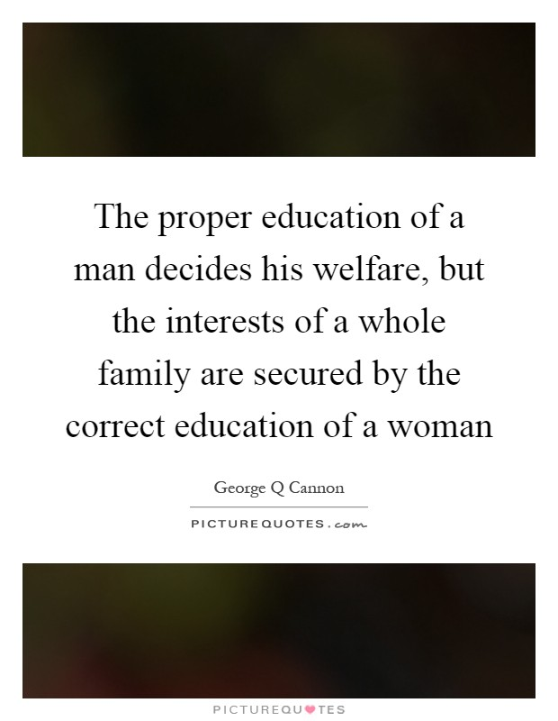 The proper education of a man decides his welfare, but the interests of a whole family are secured by the correct education of a woman Picture Quote #1