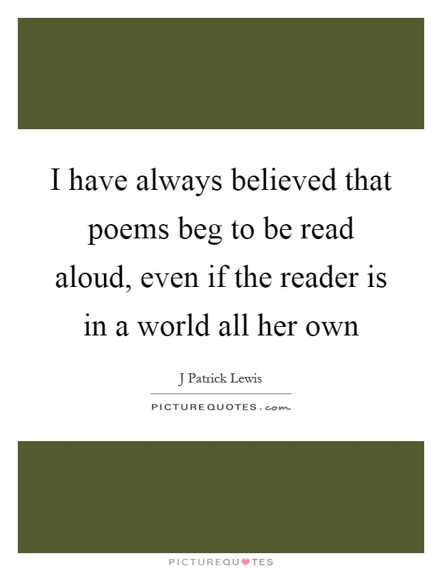 I have always believed that poems beg to be read aloud, even if the reader is in a world all her own Picture Quote #1