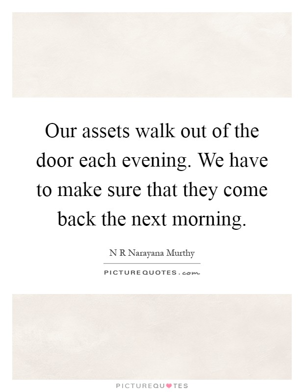 Our assets walk out of the door each evening. We have to make sure that they come back the next morning Picture Quote #1