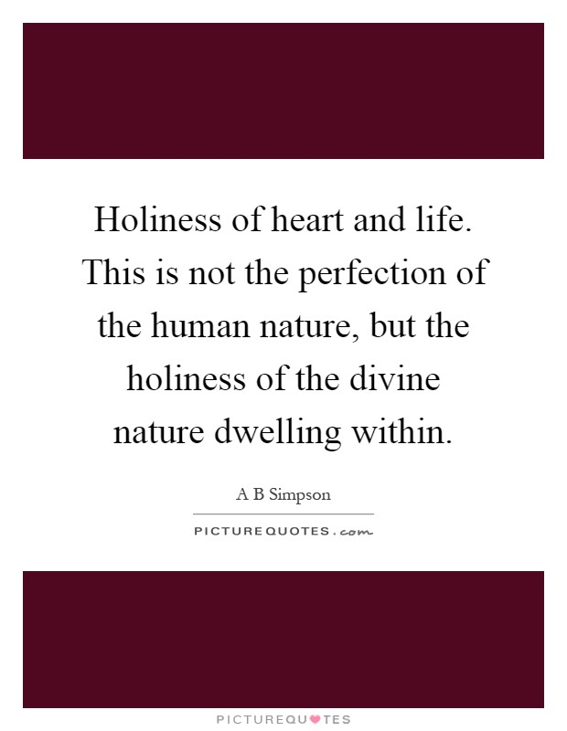 Holiness of heart and life. This is not the perfection of the human nature, but the holiness of the divine nature dwelling within Picture Quote #1